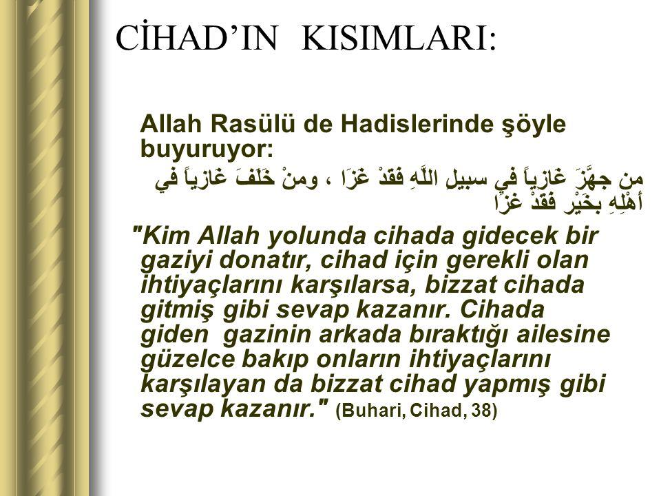 CİHAD'IN KISIMLARI: Allah Rasülü de Hadislerinde şöyle buyuruyor: من جهَّزَ غَازِياً في سبيلِ اللَّهِ فَقَدْ غَزَا ، ومنْ خَلَفَ غَازياً في أَهْلِهِ ب