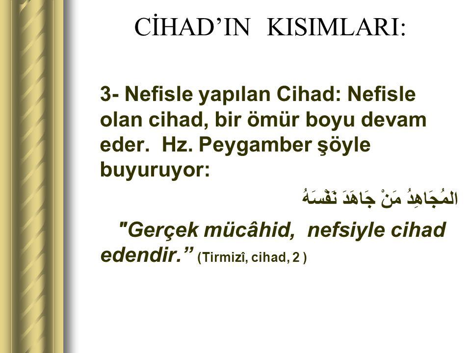 CİHAD'IN KISIMLARI: 3- Nefisle yapılan Cihad: Nefisle olan cihad, bir ömür boyu devam eder. Hz. Peygamber şöyle buyuruyor: المُجَاهِدُ مَنْ جَاهَدَ نَ