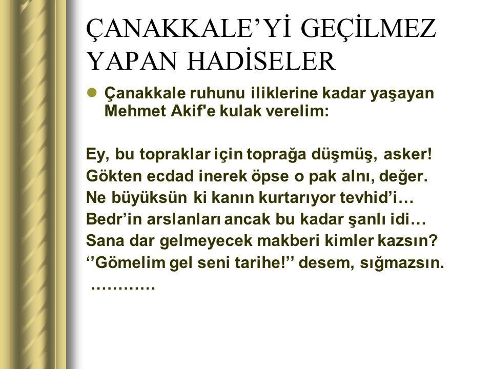 ÇANAKKALE'Yİ GEÇİLMEZ YAPAN HADİSELER Çanakkale ruhunu iliklerine kadar yaşayan Mehmet Akif'e kulak verelim: Ey, bu topraklar için toprağa düşmüş, ask