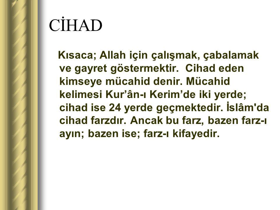 CİHAD Kısaca; Allah için çalışmak, çabalamak ve gayret göstermektir. Cihad eden kimseye mücahid denir. Mücahid kelimesi Kur'ân-ı Kerim'de iki yerde; c
