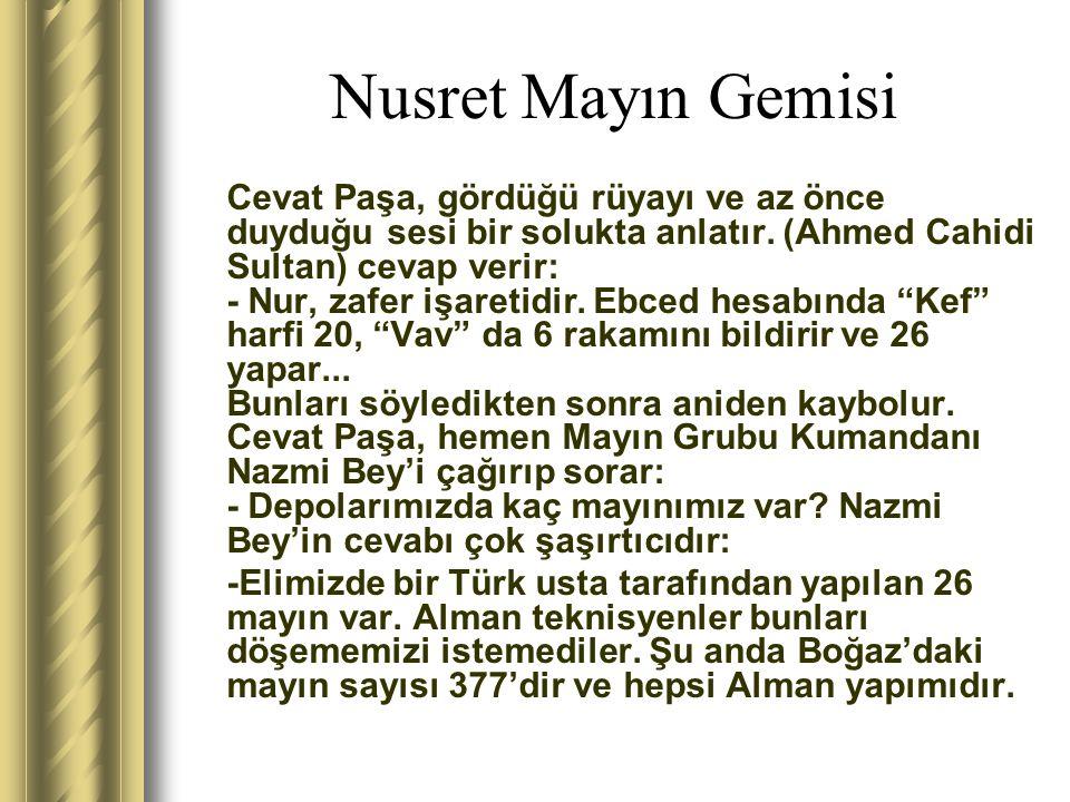 Nusret Mayın Gemisi Cevat Paşa, gördüğü rüyayı ve az önce duyduğu sesi bir solukta anlatır. (Ahmed Cahidi Sultan) cevap verir: - Nur, zafer işaretidir
