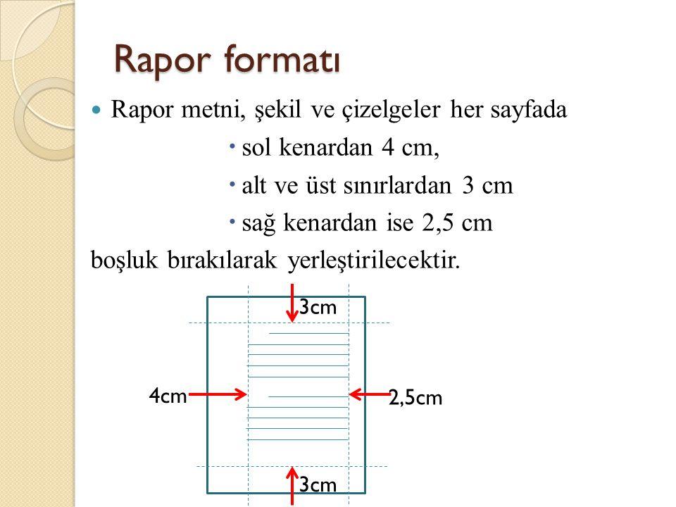 Rapor metni, şekil ve çizelgeler her sayfada  sol kenardan 4 cm,  alt ve üst sınırlardan 3 cm  sağ kenardan ise 2,5 cm boşluk bırakılarak yerleştir