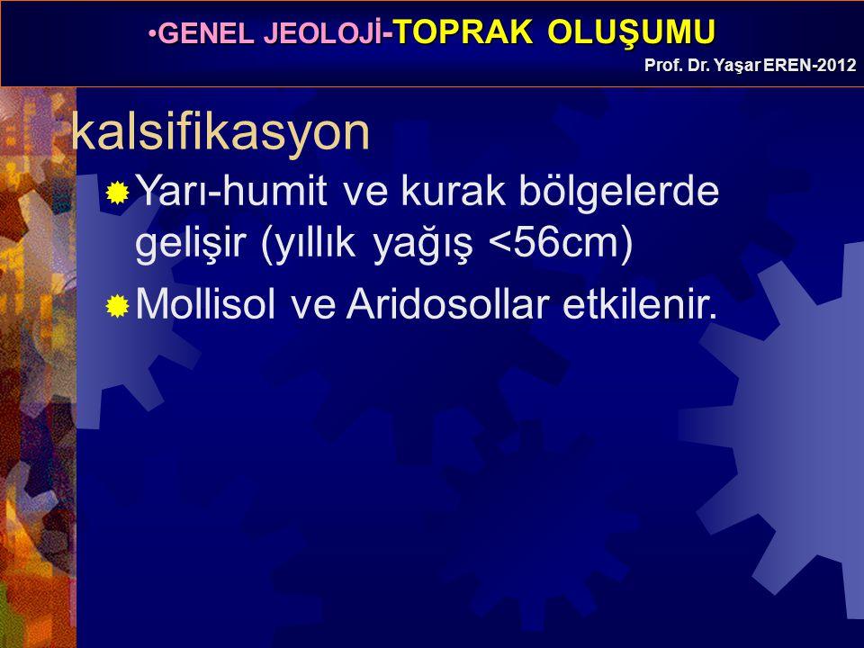 GENEL JEOLOJİ -TOPRAK OLUŞUMUGENEL JEOLOJİ -TOPRAK OLUŞUMU Prof. Dr. Yaşar EREN-2012 kalsifikasyon  Yarı-humit ve kurak bölgelerde gelişir (yıllık ya