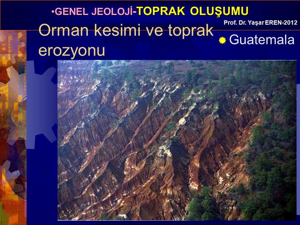 GENEL JEOLOJİ -TOPRAK OLUŞUMUGENEL JEOLOJİ -TOPRAK OLUŞUMU Prof. Dr. Yaşar EREN-2012 Orman kesimi ve toprak erozyonu  Guatemala