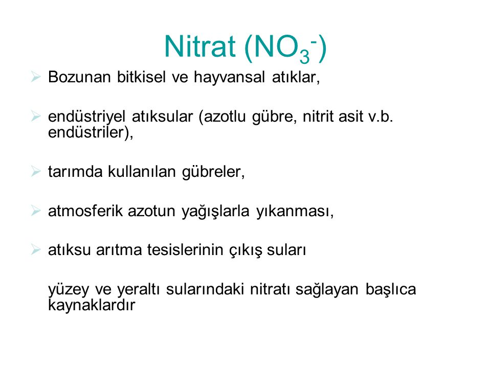 Nitrat (NO 3 - )  Bozunan bitkisel ve hayvansal atıklar,  endüstriyel atıksular (azotlu gübre, nitrit asit v.b.