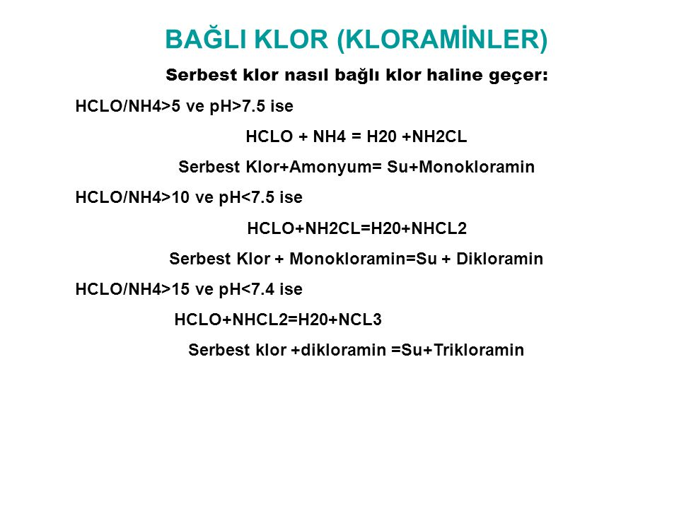 BAĞLI KLOR (KLORAMİNLER) Serbest klor nasıl bağlı klor haline geçer: HCLO/NH4>5 ve pH>7.5 ise HCLO + NH4 = H20 +NH2CL Serbest Klor+Amonyum= Su+Monokloramin HCLO/NH4>10 ve pH<7.5 ise HCLO+NH2CL=H20+NHCL2 Serbest Klor + Monokloramin=Su + Dikloramin HCLO/NH4>15 ve pH<7.4 ise HCLO+NHCL2=H20+NCL3 Serbest klor +dikloramin =Su+Trikloramin
