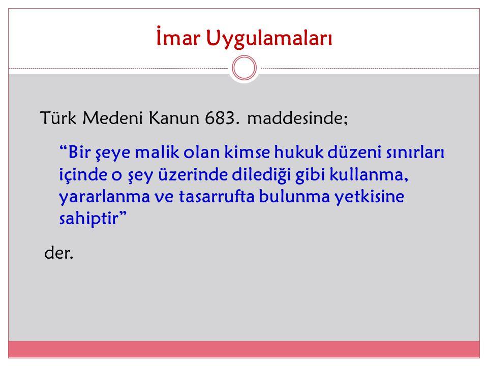 """İmar Uygulamaları Türk Medeni Kanun 683. maddesinde; """"Bir şeye malik olan kimse hukuk düzeni sınırları içinde o şey üzerinde dilediği gibi kullanma, y"""