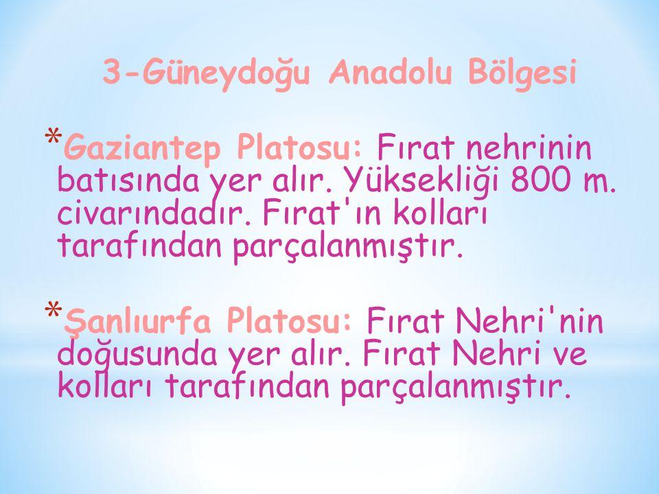 3-Güneydoğu Anadolu Bölgesi * Gaziantep Platosu: Fırat nehrinin batısında yer alır. Yüksekliği 800 m. civarındadır. Fırat'ın kolları tarafından parçal