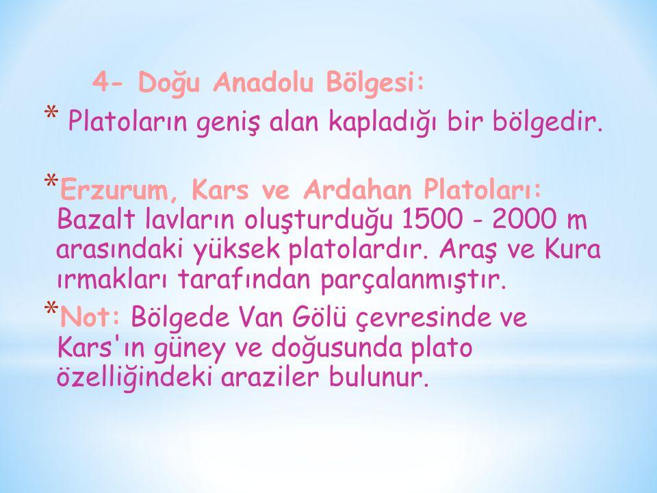 4- Doğu Anadolu Bölgesi: * Platoların geniş alan kapladığı bir bölgedir. * Erzurum, Kars ve Ardahan Platoları: Bazalt lavların oluşturduğu 1500 - 2000