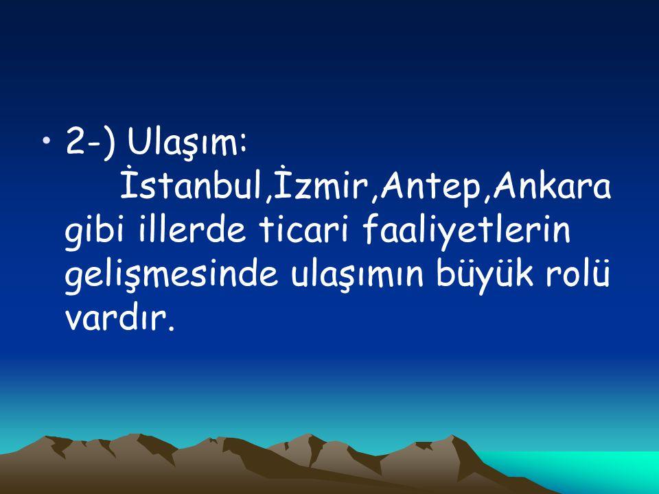 2-) Ulaşım: İstanbul,İzmir,Antep,Ankara gibi illerde ticari faaliyetlerin gelişmesinde ulaşımın büyük rolü vardır.
