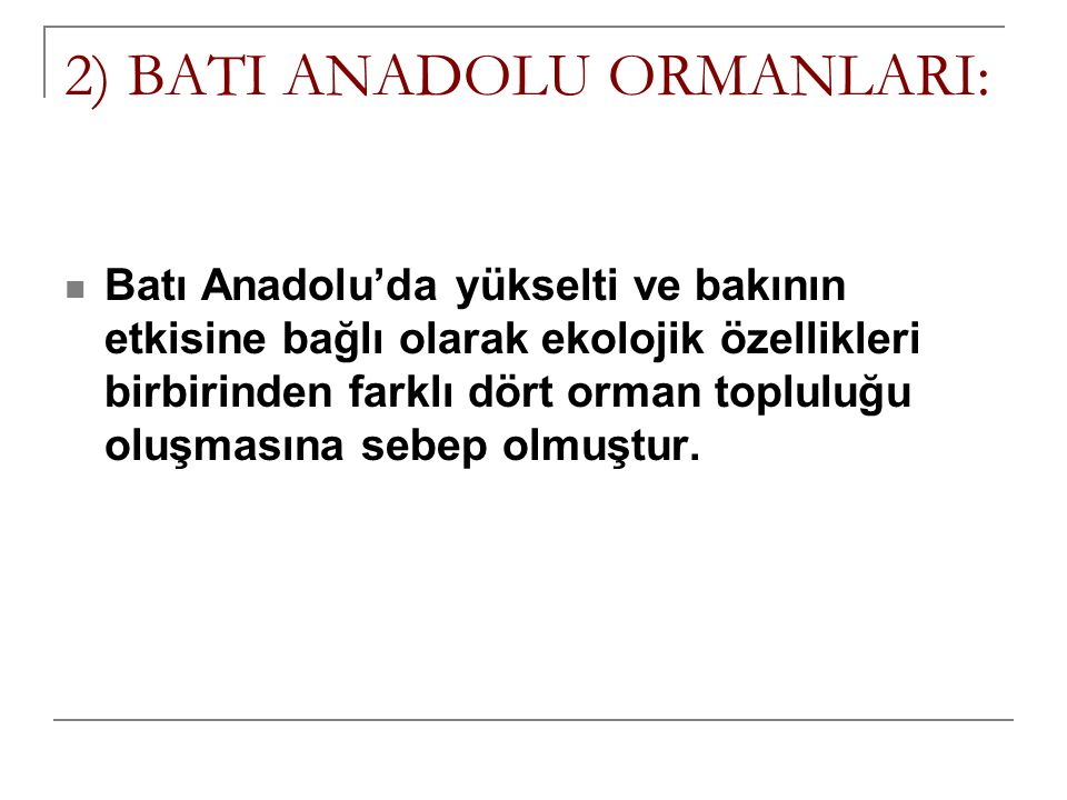 2) BATI ANADOLU ORMANLARI: Batı Anadolu'da yükselti ve bakının etkisine bağlı olarak ekolojik özellikleri birbirinden farklı dört orman topluluğu oluş