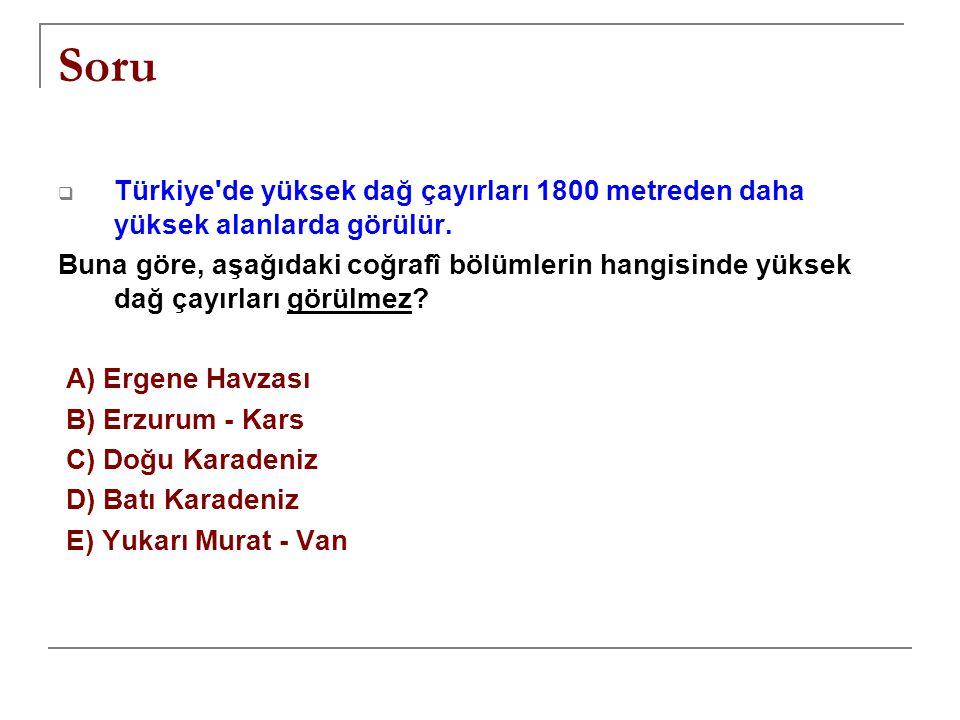 Soru  Türkiye'de yüksek dağ çayırları 1800 metreden daha yüksek alanlarda görülür. Buna göre, aşağıdaki coğrafî bölümlerin hangisinde yüksek dağ çayı