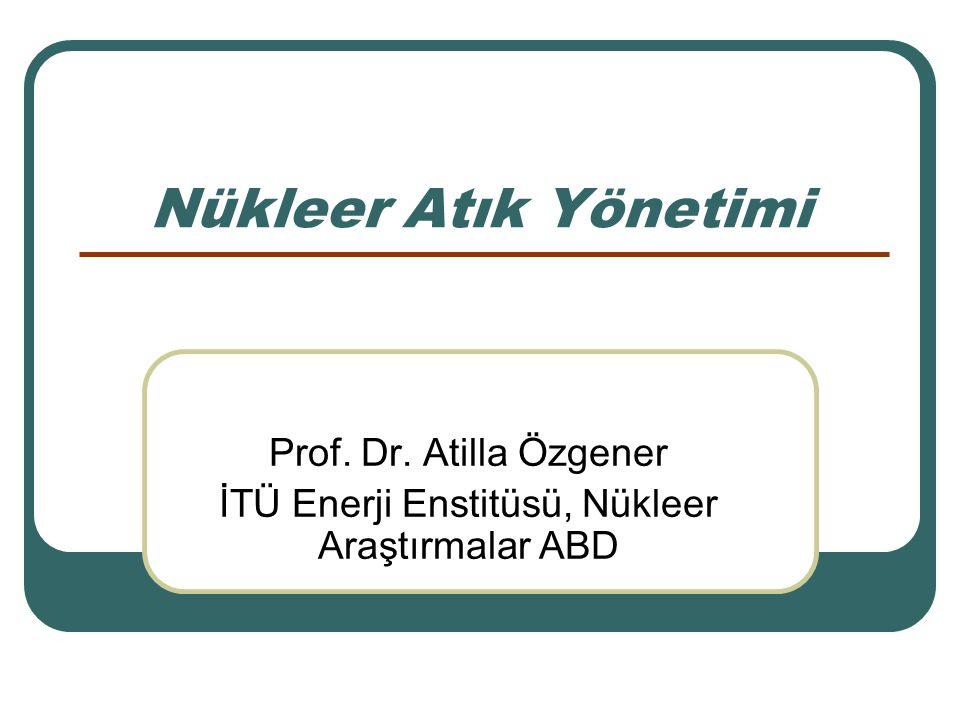 Nükleer Atık Yönetimi Prof. Dr. Atilla Özgener İTÜ Enerji Enstitüsü, Nükleer Araştırmalar ABD