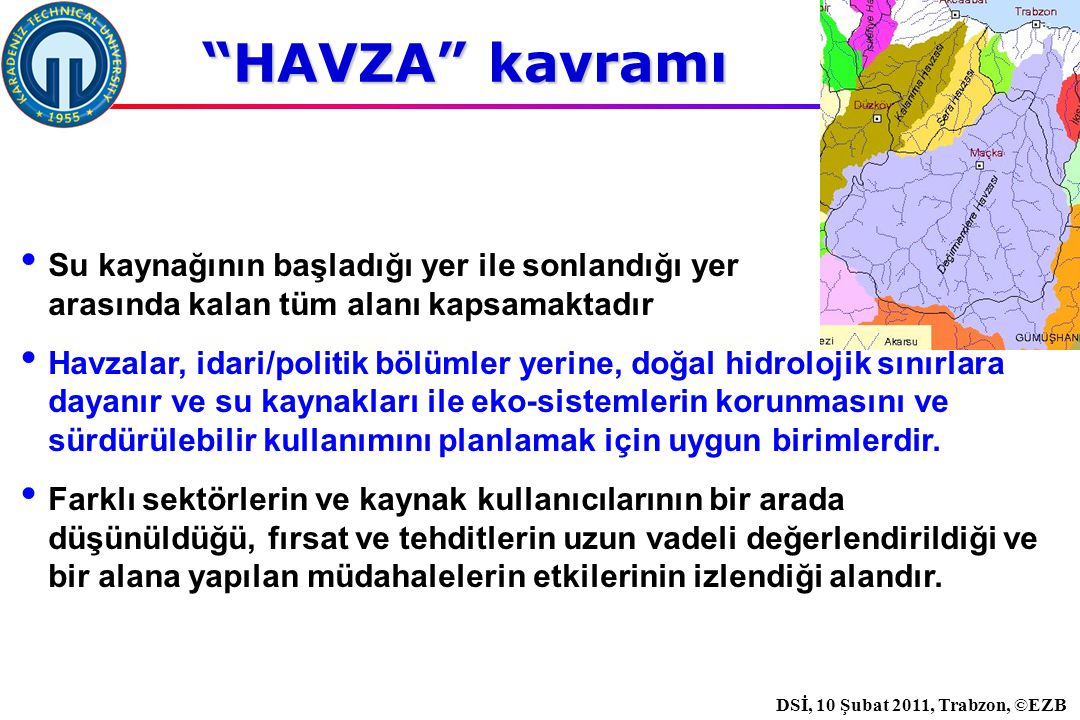 İstanbul, 2007 DSİ, 10 Şubat 2011, Trabzon, ©EZB HAVZA kavramı Su kaynağının başladığı yer ile sonlandığı yer arasında kalan tüm alanı kapsamaktadır Havzalar, idari/politik bölümler yerine, doğal hidrolojik sınırlara dayanır ve su kaynakları ile eko-sistemlerin korunmasını ve sürdürülebilir kullanımını planlamak için uygun birimlerdir.