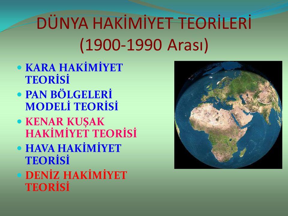 DÜNYA HAKİMİYET TEORİLERİ (1900-1990 Arası) KARA HAKİMİYET TEORİSİ PAN BÖLGELERİ MODELİ TEORİSİ KENAR KUŞAK HAKİMİYET TEORİSİ HAVA HAKİMİYET TEORİSİ D