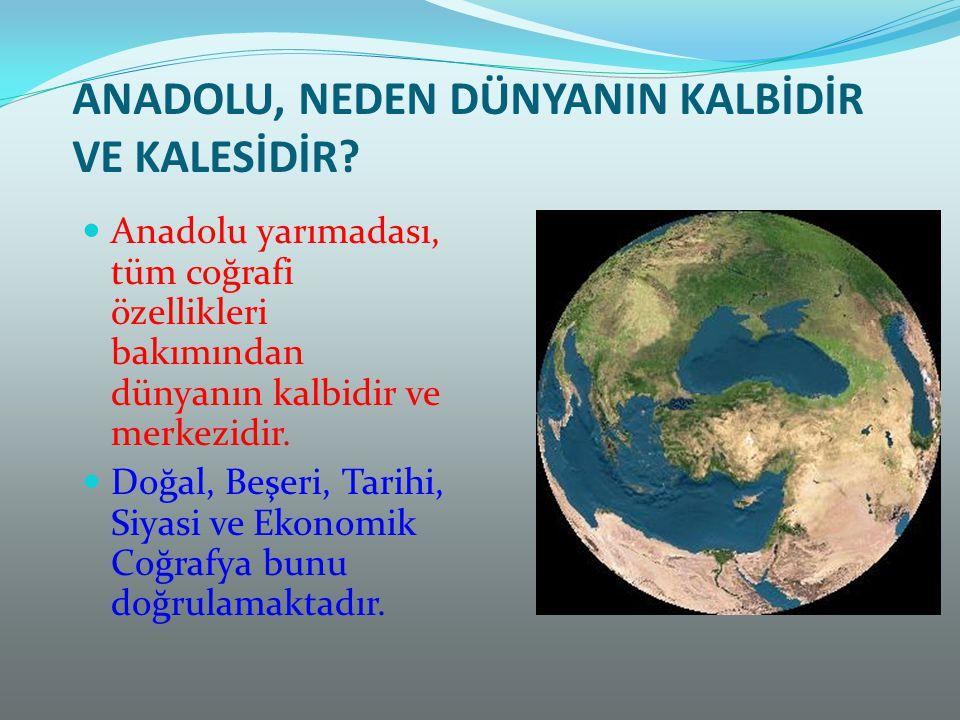ANADOLU, NEDEN DÜNYANIN KALBİDİR VE KALESİDİR? Anadolu yarımadası, tüm coğrafi özellikleri bakımından dünyanın kalbidir ve merkezidir. Doğal, Beşeri,