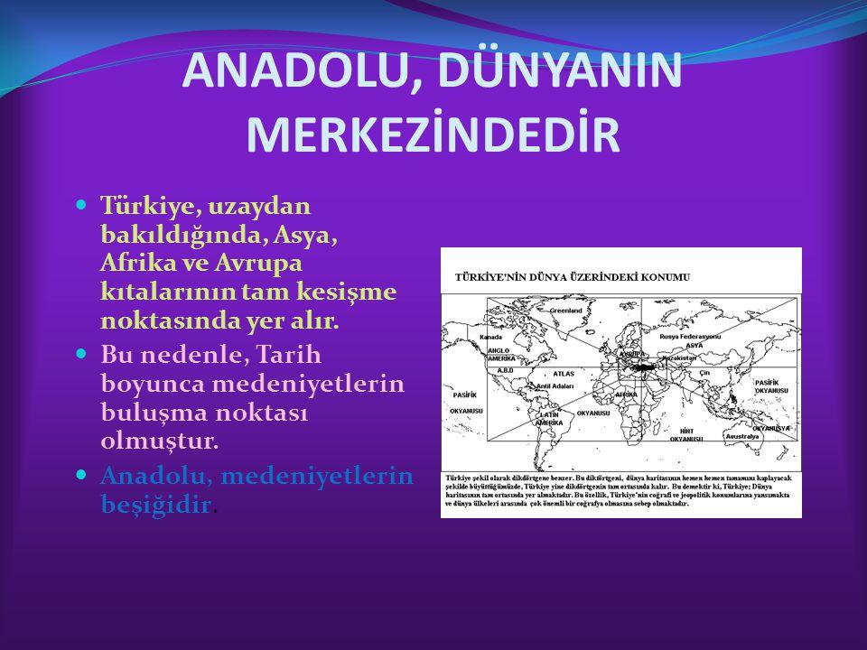 ANADOLU, DÜNYANIN MERKEZİNDEDİR Türkiye, uzaydan bakıldığında, Asya, Afrika ve Avrupa kıtalarının tam kesişme noktasında yer alır. Bu nedenle, Tarih b