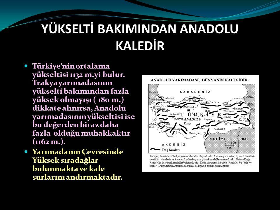 YÜKSELTİ BAKIMINDAN ANADOLU KALEDİR Türkiye'nin ortalama yükseltisi 1132 m.yi bulur. Trakya yarımadasının yükselti bakımından fazla yüksek olmayışı (
