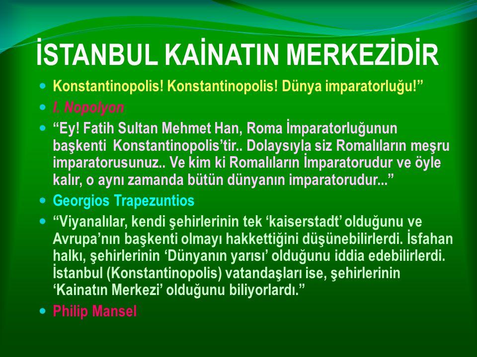"İSTANBUL KAİNATIN MERKEZİDİR Konstantinopolis! Konstantinopolis! Dünya imparatorluğu!"" I. Nopolyon ""Ey! Fatih Sultan Mehmet Han, Roma İmparatorluğunun"