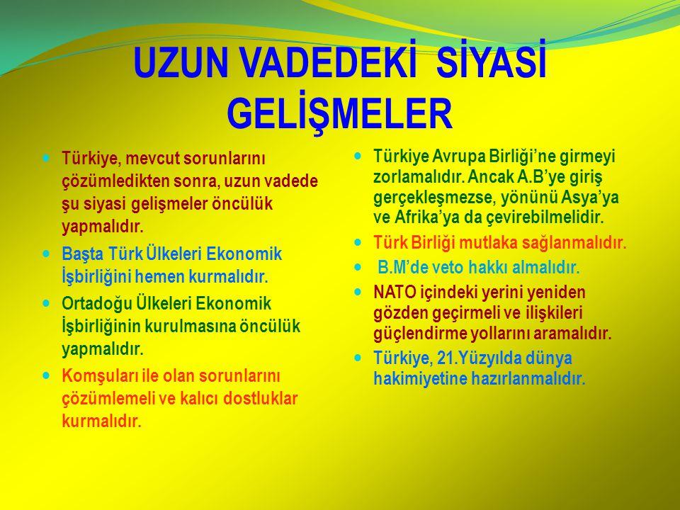 UZUN VADEDEKİ SİYASİ GELİŞMELER Türkiye, mevcut sorunlarını çözümledikten sonra, uzun vadede şu siyasi gelişmeler öncülük yapmalıdır. Başta Türk Ülkel
