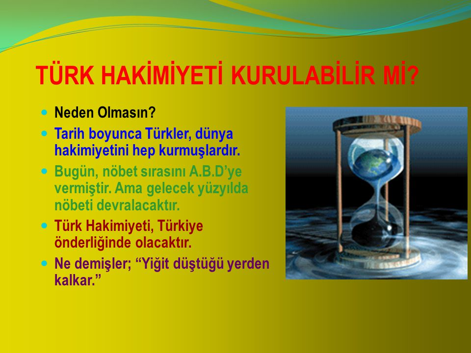 TÜRK HAKİMİYETİ KURULABİLİR Mİ? Neden Olmasın? Tarih boyunca Türkler, dünya hakimiyetini hep kurmuşlardır. Bugün, nöbet sırasını A.B.D'ye vermiştir. A