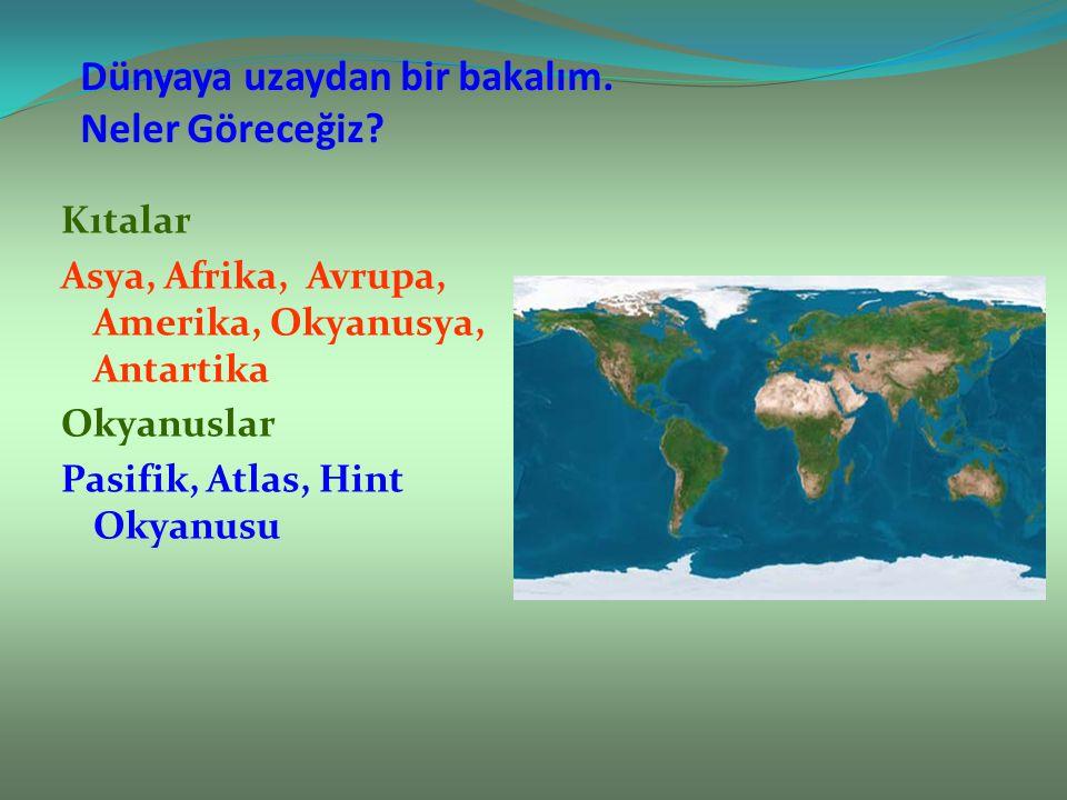 Dünyaya uzaydan bir bakalım. Neler Göreceğiz? Kıtalar Asya, Afrika, Avrupa, Amerika, Okyanusya, Antartika Okyanuslar Pasifik, Atlas, Hint Okyanusu