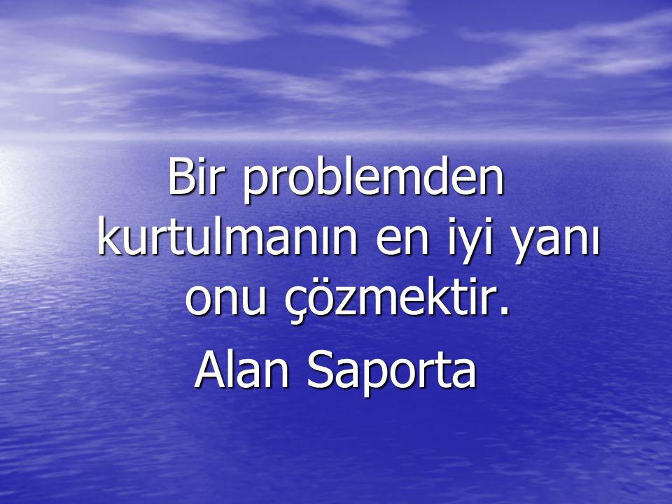 Bir problemden kurtulmanın en iyi yanı onu çözmektir. Alan Saporta