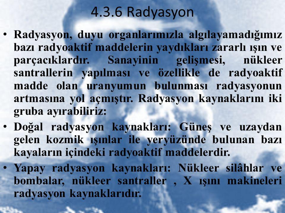 4.3.6 Radyasyon Radyasyon, duyu organlarımızla algılayamadığımız bazı radyoaktif maddelerin yaydıkları zararlı ışın ve parçacıklardır. Sanayinin geliş