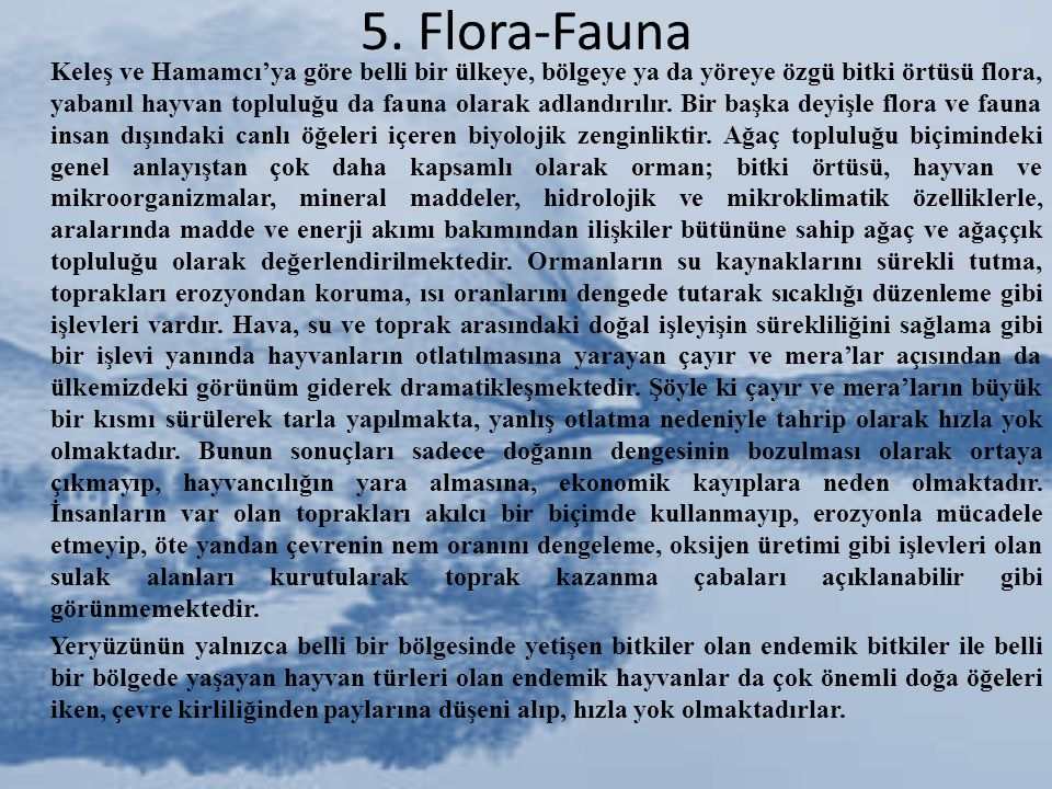 5. Flora-Fauna Keleş ve Hamamcı'ya göre belli bir ülkeye, bölgeye ya da yöreye özgü bitki örtüsü flora, yabanıl hayvan topluluğu da fauna olarak adlan
