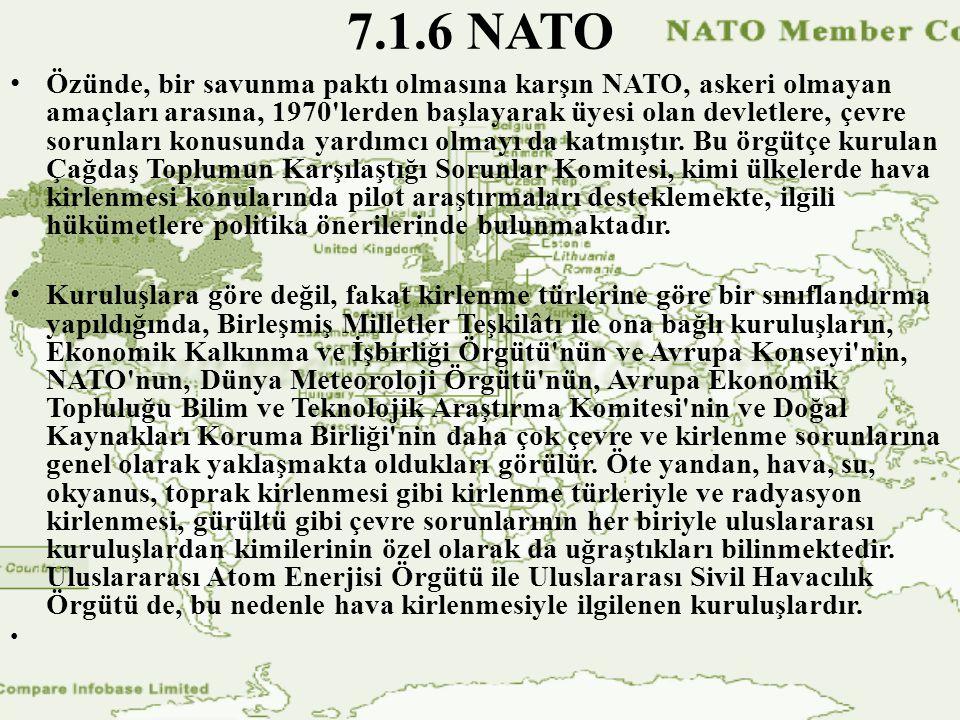 7.1.6 NATO Özünde, bir savunma paktı olmasına karşın NATO, askeri olmayan amaçları arasına, 1970 lerden başlayarak üyesi olan devletlere, çevre sorunları konusunda yardımcı olmayı da katmıştır.