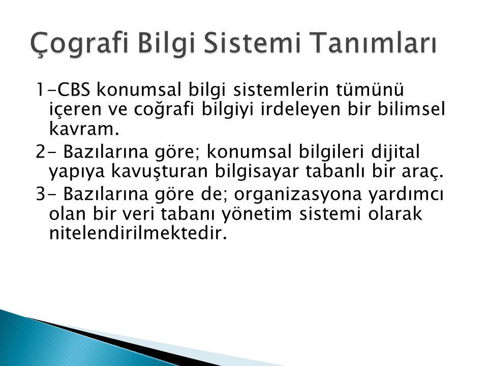  Buna göre en genel haliyle CBS' tanımı Coğrafi Bilgi Sistemleri; konuma dayalı gözlemlerle elde edilen grafik ve grafik- olmayan bilgilerin toplanması, saklanması, işlenmesi ve kullanıcıya sunulması işlevlerini bütünlük içerisinde gerçekleştiren bir bilgi sistemidir.