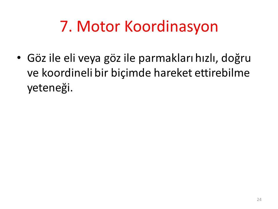 7. Motor Koordinasyon Göz ile eli veya göz ile parmakları hızlı, doğru ve koordineli bir biçimde hareket ettirebilme yeteneği. 24