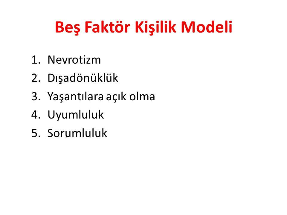 Beş Faktör Kişilik Modeli 1.Nevrotizm 2.Dışadönüklük 3.Yaşantılara açık olma 4.Uyumluluk 5.Sorumluluk