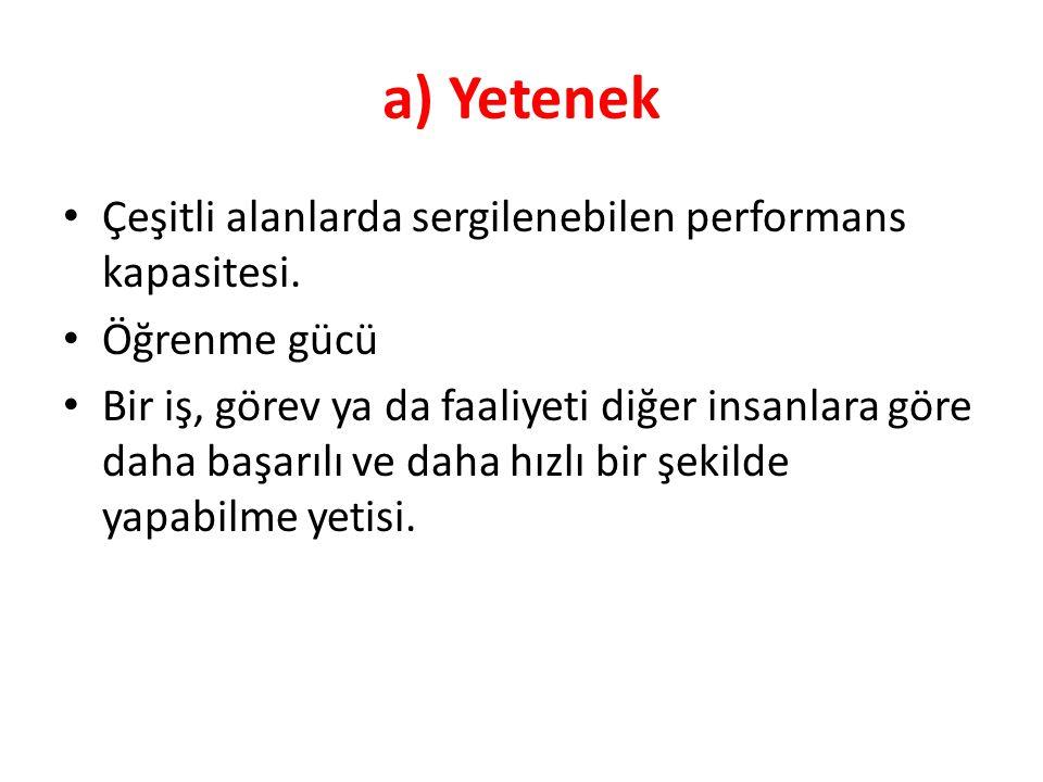 a) Yetenek Çeşitli alanlarda sergilenebilen performans kapasitesi. Öğrenme gücü Bir iş, görev ya da faaliyeti diğer insanlara göre daha başarılı ve da