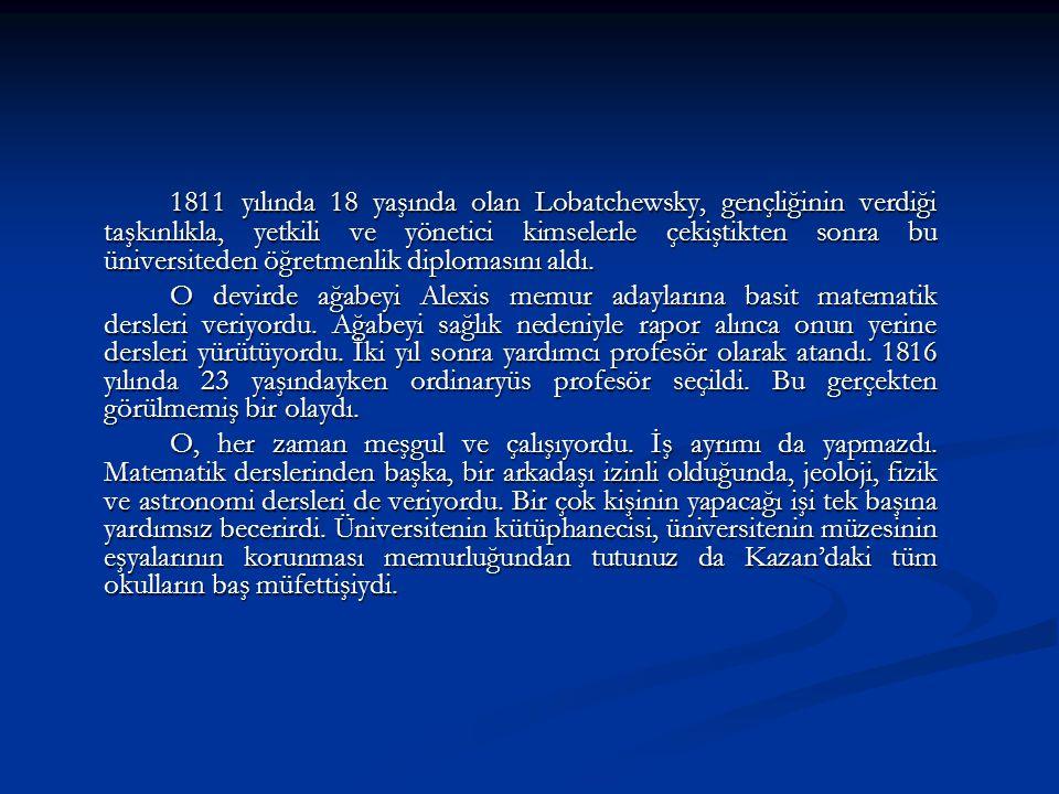 1811 yılında 18 yaşında olan Lobatchewsky, gençliğinin verdiği taşkınlıkla, yetkili ve yönetici kimselerle çekiştikten sonra bu üniversiteden öğretmen