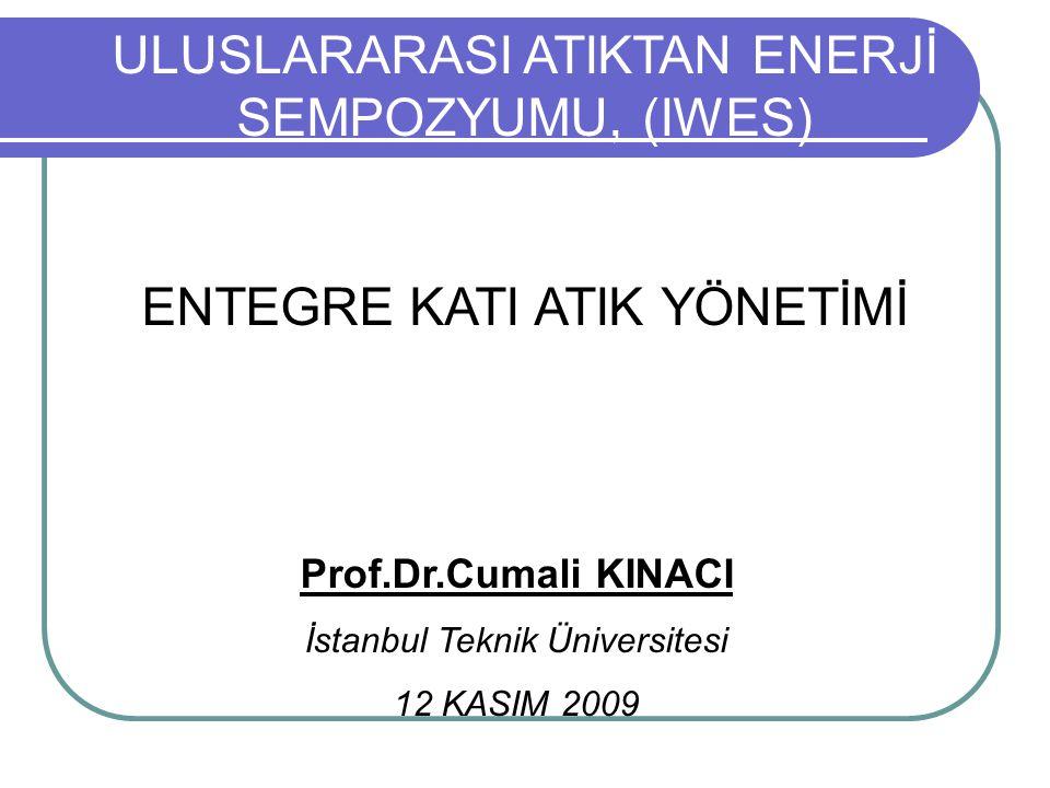 ULUSLARARASI ATIKTAN ENERJİ SEMPOZYUMU, (IWES) ENTEGRE KATI ATIK YÖNETİMİ Prof.Dr.Cumali KINACI İstanbul Teknik Üniversitesi 12 KASIM 2009