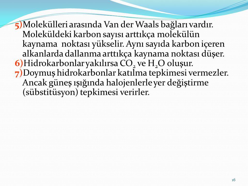5)Molekülleri arasında Van der Waals bağları vardır. Moleküldeki karbon sayısı arttıkça molekülün kaynama noktası yükselir. Aynı sayıda karbon içeren