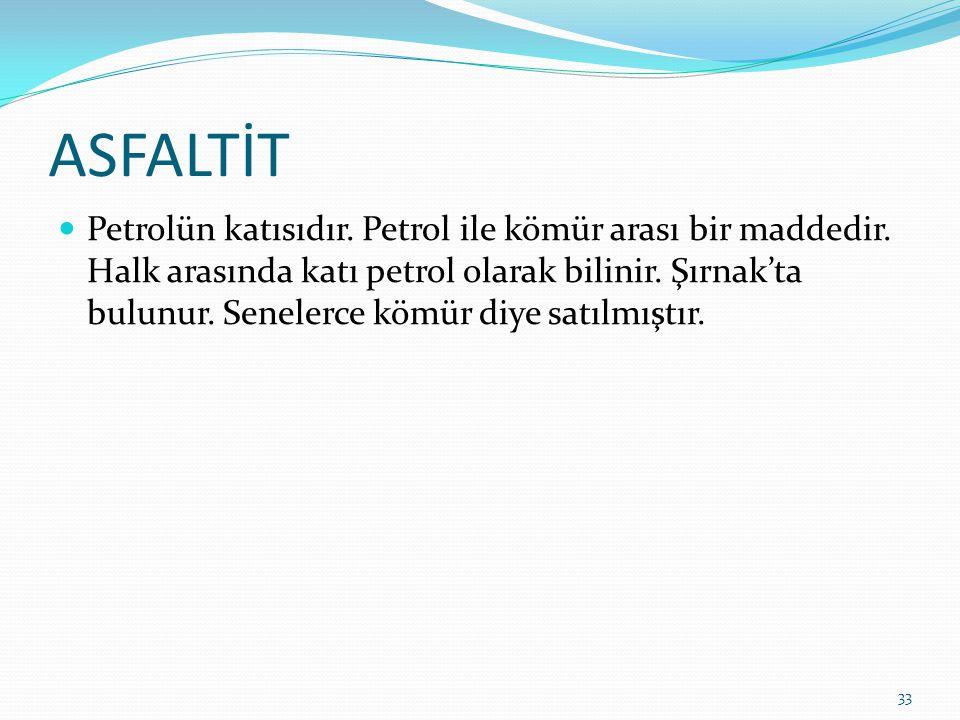 ASFALTİT Petrolün katısıdır. Petrol ile kömür arası bir maddedir. Halk arasında katı petrol olarak bilinir. Şırnak'ta bulunur. Senelerce kömür diye sa