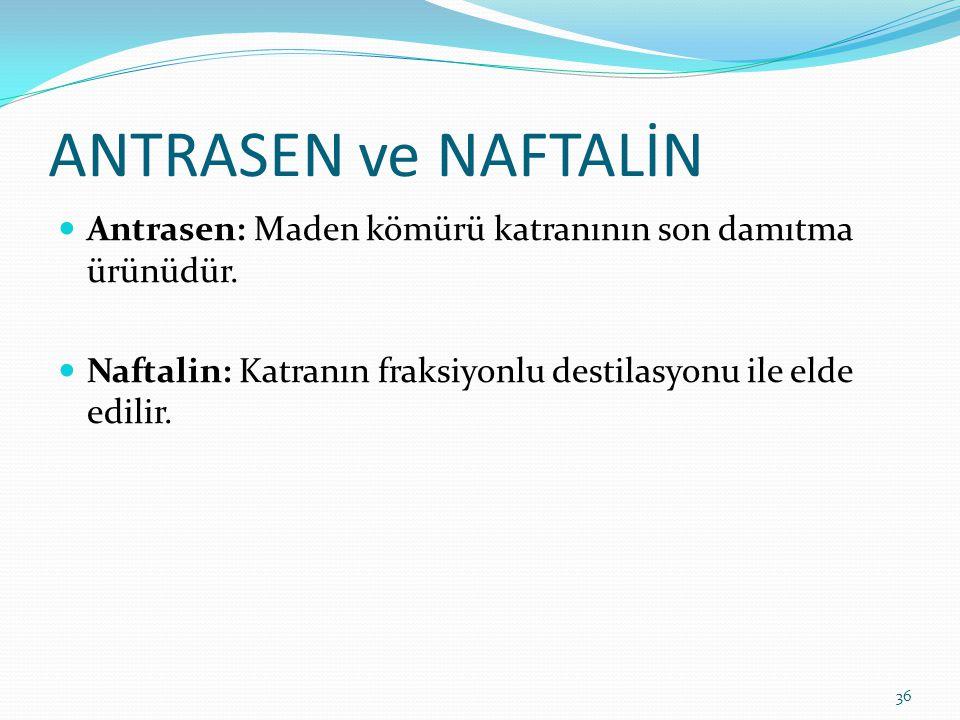 ANTRASEN ve NAFTALİN Antrasen: Maden kömürü katranının son damıtma ürünüdür. Naftalin: Katranın fraksiyonlu destilasyonu ile elde edilir. 36
