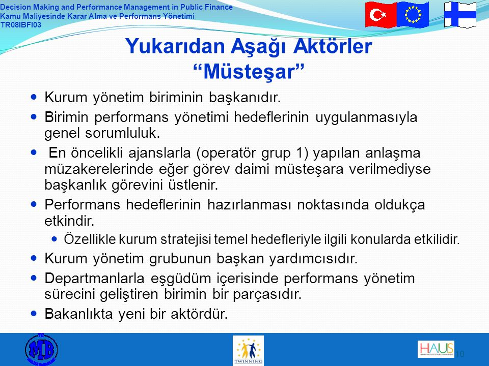 Decision Making and Performance Management in Public Finance Kamu Maliyesinde Karar Alma ve Performans Yönetimi TR08IBFI03 10 Yukarıdan Aşağı Aktörler Müsteşar Kurum yönetim biriminin başkanıdır.