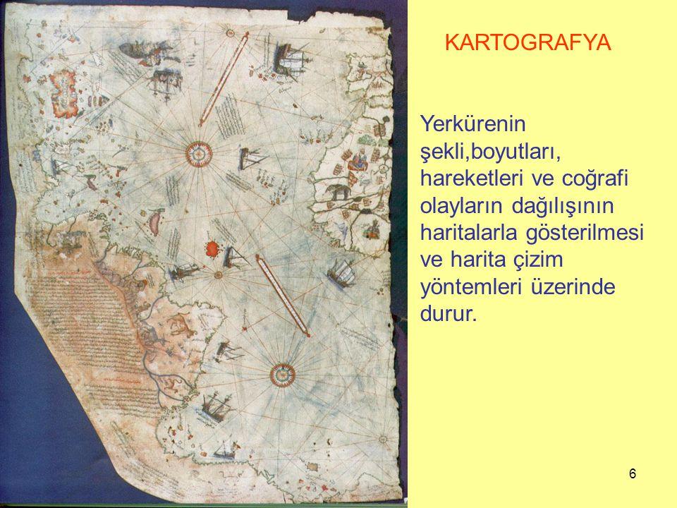 6 KARTOGRAFYA Yerkürenin şekli,boyutları, hareketleri ve coğrafi olayların dağılışının haritalarla gösterilmesi ve harita çizim yöntemleri üzerinde durur.