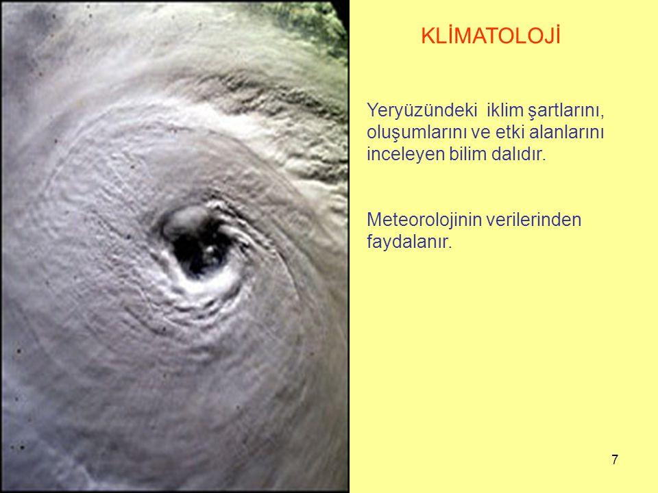 7 KLİMATOLOJİ Yeryüzündeki iklim şartlarını, oluşumlarını ve etki alanlarını inceleyen bilim dalıdır. Meteorolojinin verilerinden faydalanır.