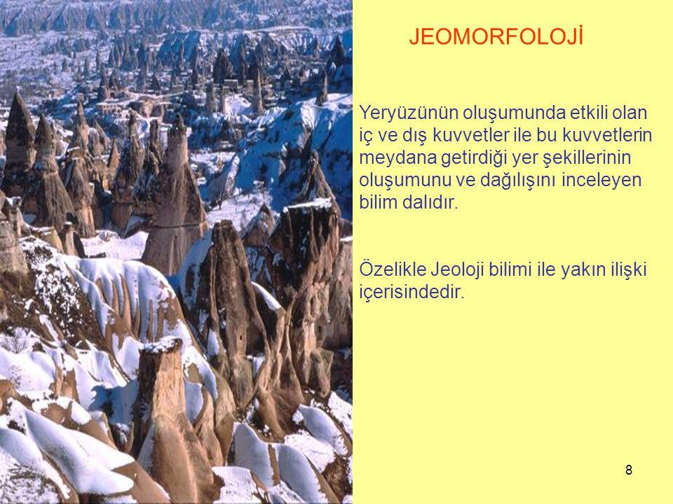 8 JEOMORFOLOJİ Yeryüzünün oluşumunda etkili olan iç ve dış kuvvetler ile bu kuvvetlerin meydana getirdiği yer şekillerinin oluşumunu ve dağılışını inceleyen bilim dalıdır.