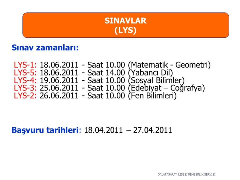 SINAVLAR (LYS) Sınav zamanları: LYS-1: 18.06.2011 - Saat 10.00 (Matematik - Geometri) LYS-5: 18.06.2011 - Saat 14.00 (Yabancı Dil) LYS-4: 19.06.2011 - Saat 10.00 (Sosyal Bilimler) LYS-3: 25.06.2011 - Saat 10.00 (Edebiyat – Coğrafya) LYS-2: 26.06.2011 - Saat 10.00 (Fen Bilimleri) Başvuru tarihleri: 18.04.2011 – 27.04.2011 GALATASARAY LİSESİ REHBERLİK SERVİSİ
