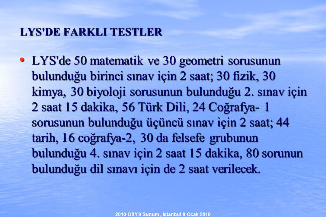 2010-ÖSYS Sunum, İstanbul 8 Ocak 2010 LYS DE FARKLI TESTLER LYS de 50 matematik ve 30 geometri sorusunun bulunduğu birinci sınav için 2 saat; 30 fizik, 30 kimya, 30 biyoloji sorusunun bulunduğu 2.