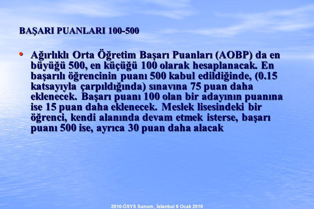 2010-ÖSYS Sunum, İstanbul 8 Ocak 2010 BAŞARI PUANLARI 100-500 Ağırlıklı Orta Öğretim Başarı Puanları (AOBP) da en büyüğü 500, en küçüğü 100 olarak hesaplanacak.