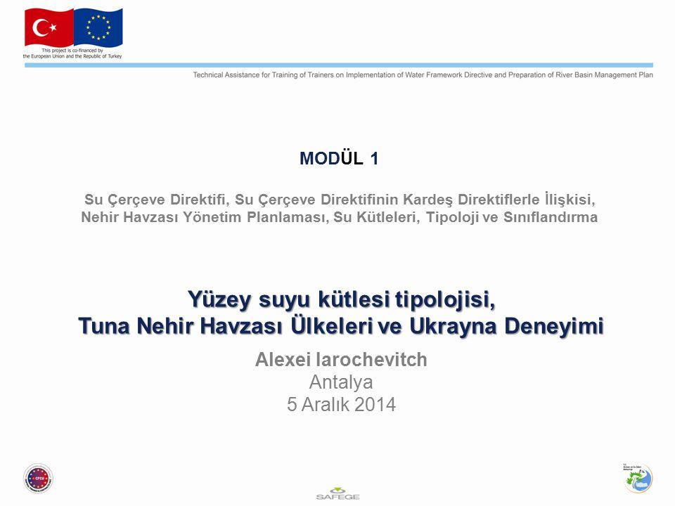 MODÜL 1 Su Çerçeve Direktifi, Su Çerçeve Direktifinin Kardeş Direktiflerle İlişkisi, Nehir Havzası Yönetim Planlaması, Su Kütleleri, Tipoloji ve Sınıflandırma Yüzey suyu kütlesi tipolojisi, Tuna Nehir Havzası Ülkeleri ve Ukrayna Deneyimi Alexei Iarochevitch Antalya 5 Aralık 2014