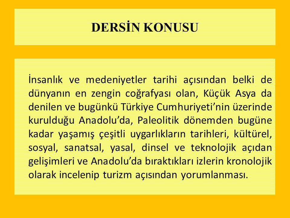 DERSİN KONUSU İnsanlık ve medeniyetler tarihi açısından belki de dünyanın en zengin coğrafyası olan, Küçük Asya da denilen ve bugünkü Türkiye Cumhuriy