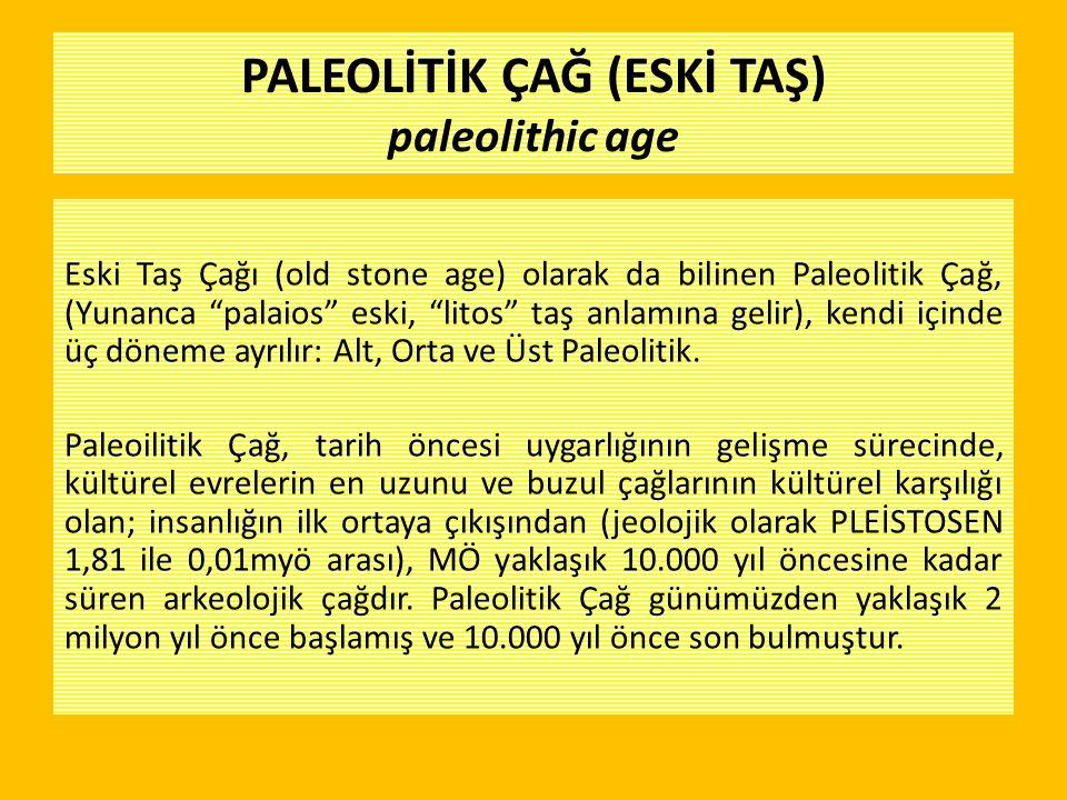 """PALEOLİTİK ÇAĞ (ESKİ TAŞ) paleolithic age Eski Taş Çağı (old stone age) olarak da bilinen Paleolitik Çağ, (Yunanca """"palaios"""" eski, """"litos"""" taş anlamın"""