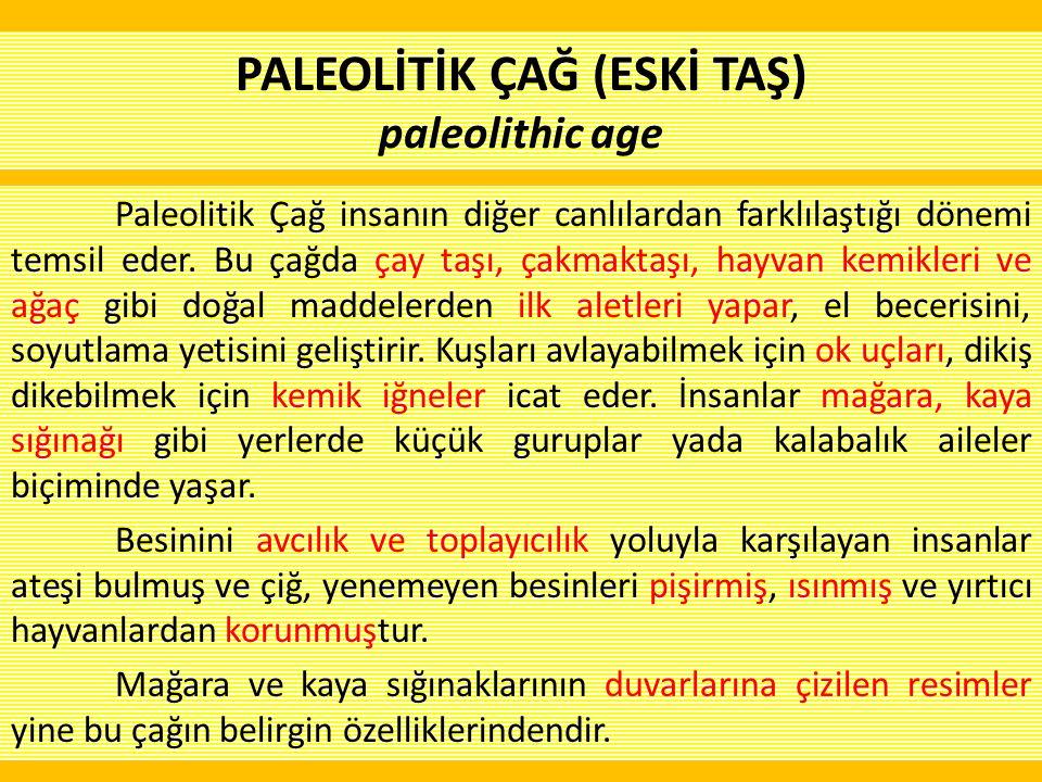 Paleolitik Çağ insanın diğer canlılardan farklılaştığı dönemi temsil eder. Bu çağda çay taşı, çakmaktaşı, hayvan kemikleri ve ağaç gibi doğal maddeler
